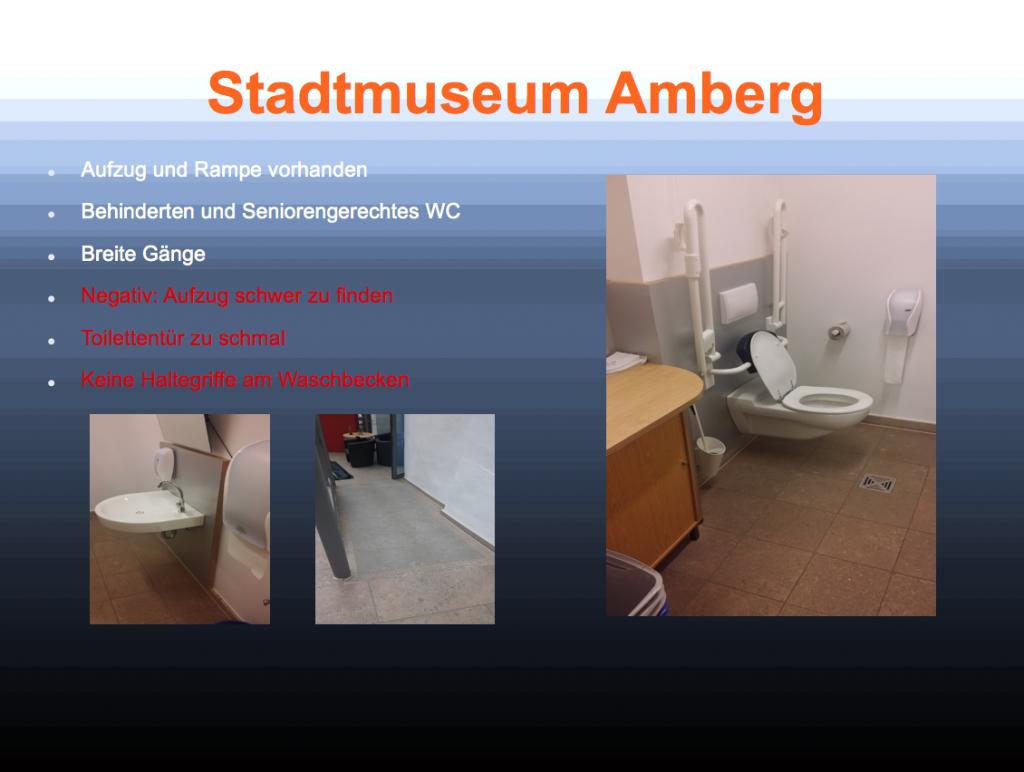 Das Bild zeigt eine Präsentation der Schülerinnen zum Stadtmuseum Amberg. Die Fotos zeigen den Weg und die Toilette des Museum. Dabeistehen die Stichpunkte: Aufzug und Rampe vorhanden, Behinderten- und Seniorengerechtes WC, Breite Gänge, Negativ: Aufzug schwer zu finden, Toilettentür zu schmal, Keine Haltegriffe am Waschbecken.