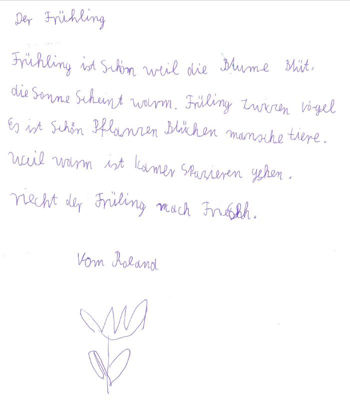 Handgeschriebene Geschichte von Roland, mit blauem Kugelschreiber und einer kleinen Blume: Der Frühling. Frühling ist schön weil die Blume blüht. Die Sonne scheint warm. Frühling zwitschern Vögel. Es ist schön. Pflanzen blühen Menschen Tiere. Weil warm ist kamer spazieren gehen. Riecht der Frühling nach frisch. Vom Roland